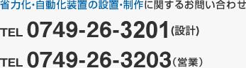省力化・自動化装置の設計・制作に関するお問い合わせ TEL 0749-26-3411(製作)、TEL 0749-26-3201(設計)、TEL 0749-26-3203(購買・営業)